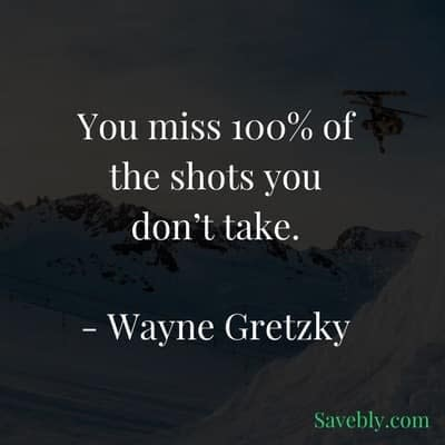 Take action now because you will miss the shots you don't take